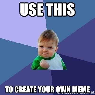 Create A Meme Using Your Own Picture - use this to create your own meme success kid meme