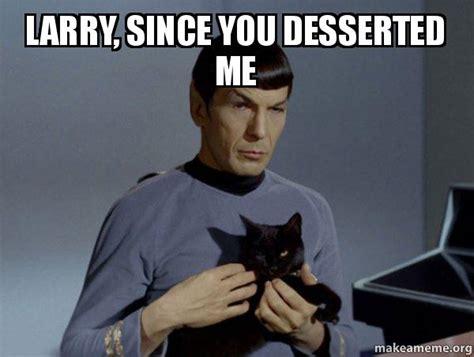 Larry Meme - larry since you desserted me spock and cat meme make