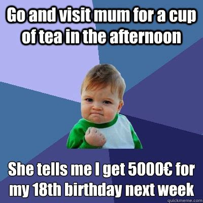 18th Birthday Memes - go and visit mum for a cup of tea in the afternoon she