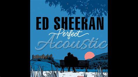 ed sheeran perfect unplugged ed sheeran perfect official acoustic youtube