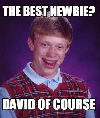 Best Memes - meme creator the best newbie david of course meme