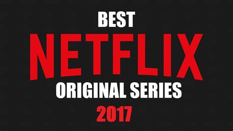 is netflix the best top 10 best netflix original series to now 2017