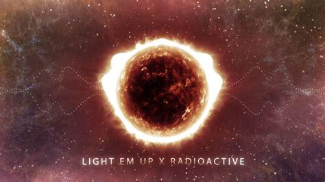 light em up electric light em up x radioactive mashup youtube