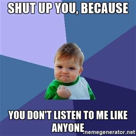 Listen To Me Meme - shut up you because you don t listen to me like anyone
