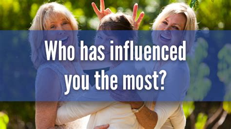 Who Has Most Influence by Who Has Influenced You The Most Starts At 60