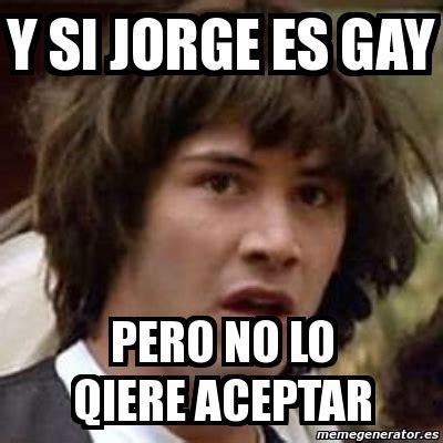 imagenes memes de jorge meme keanu reeves y si jorge es gay pero no lo qiere