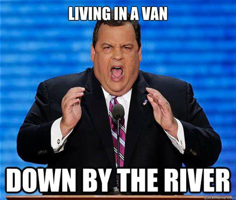 Christie Memes - living in a van down by the river chris christie quickmeme