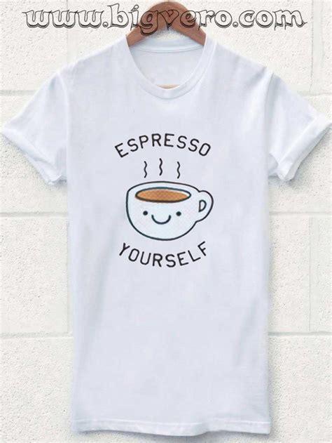 Espresso T Shirt espresso your self tshirt cool tshirt designs bigvero
