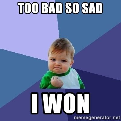 So Sad Meme - too bad so sad i won success kid meme generator
