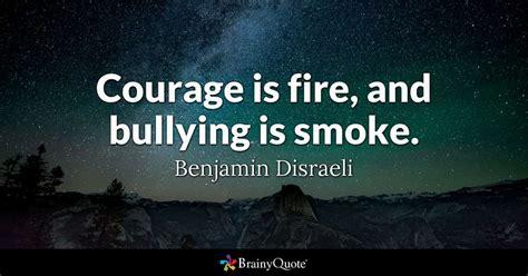 courage  fire  bullying  smoke benjamin disraeli brainyquote
