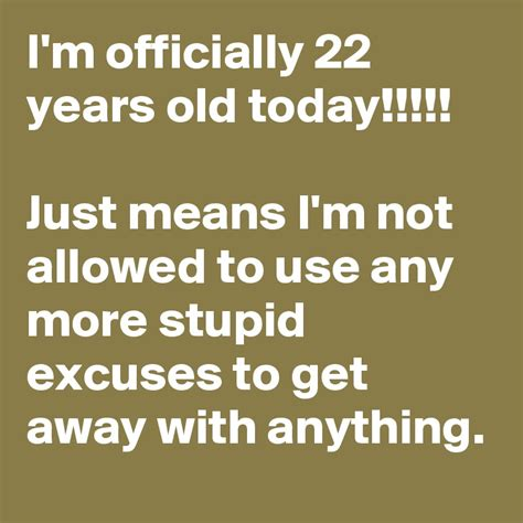 Kaos I M Not I M Just Get Less i m officially 22 years today just means i m not allowed to use any more stupid excuses