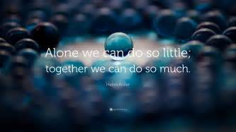 helen keller quote alone we can do so little together