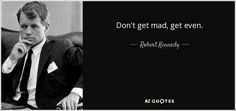 Don T Get Angry Get Even robert kennedy quote don t get mad get even