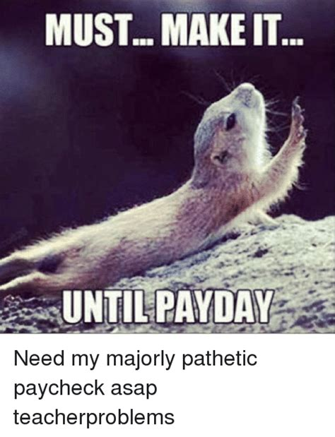Pay Day Meme - must make it until payday need my majorly pathetic