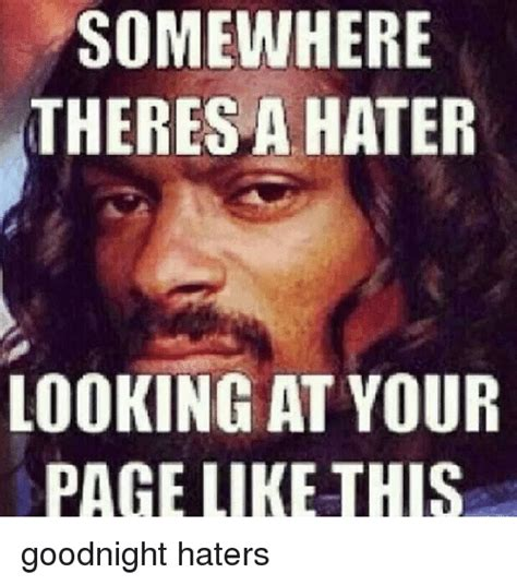 Memes For Haters - somewhere theres a hater looking at your page like this