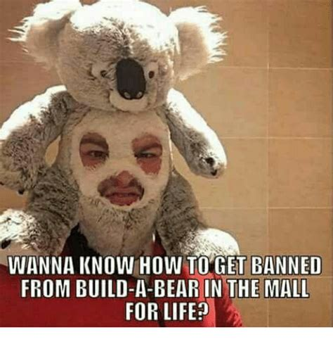 Build A Bear Meme - wanna know how to get banned from build a bear in the mall