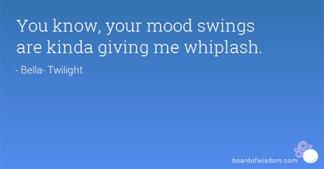 your mood swings quotes you know your mood swings are kinda giving me whiplash