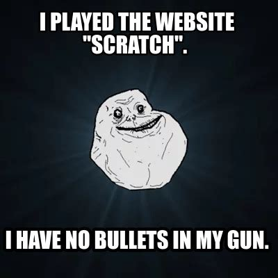 Meme Generator Site - meme creator i played the website quot scratch quot i have no bullets in my gun meme generator at
