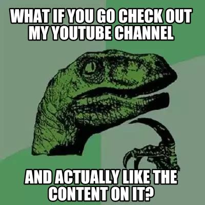 What If Memes - meme creator what if you go check out my youtube channel and actually like the content on it