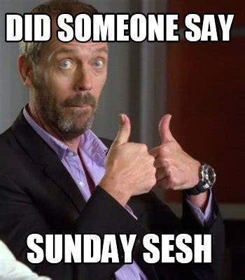 House Creator meme creator did someone say sunday sesh meme generator