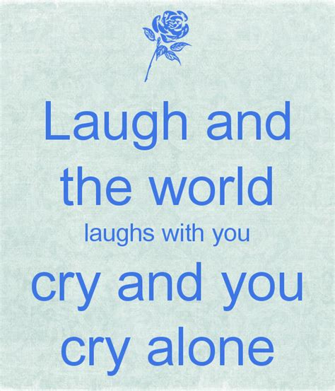 with you laugh and the world laughs with you cry and you cry alone