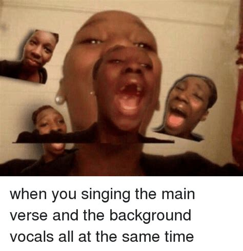 Meme Singing - when you singing the main verse and the background vocals
