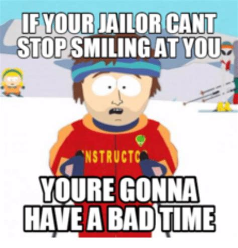 Your Gonna Have A Bad Time Meme - your ailor cant stopsmilingat you nstructc youre gonna