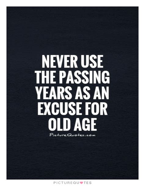 never use the passing years as an excuse for old age