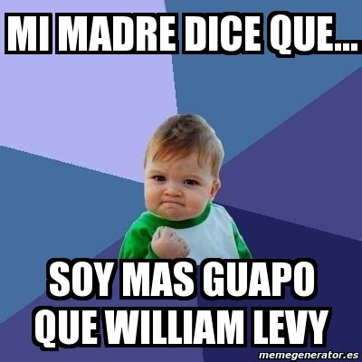 William Levy Meme - meme bebe exitoso mi madre dice que soy mas guapo que
