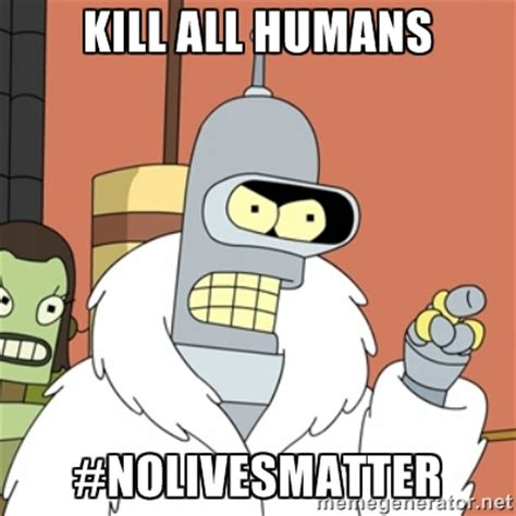 Bender Meme - bender wants to kill all humans justpost virtually entertaining