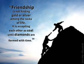 Friendship is not finding gold or silver among the rocks of life