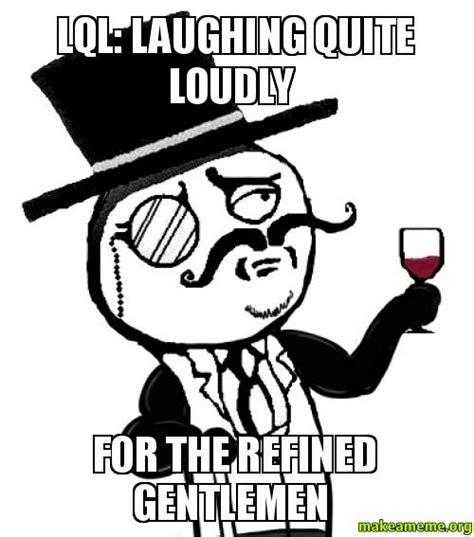 lql laughing  loudly   refined gentlemen