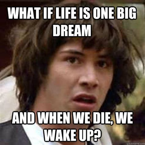 Drunk Sex Meme - what if life is one big dream and when we die we wake up