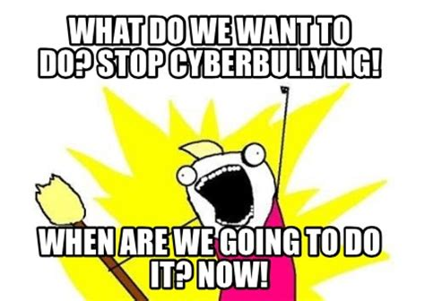 What Are We Meme - meme creator what do we want to do stop cyberbullying
