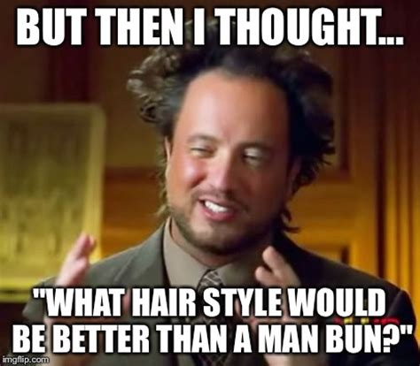 Be A Man Meme - ancient aliens meme imgflip