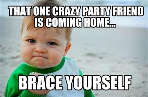 meme creator that one crazy party friend is coming home
