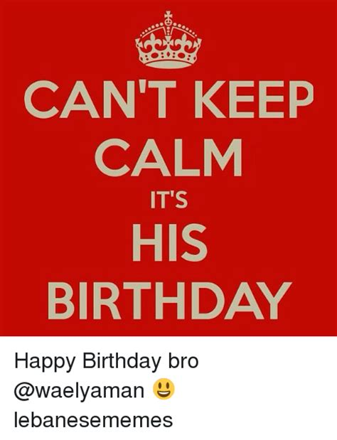 Keep Calm Birthday Meme - can t keep calm it s his birthday happy birthday bro