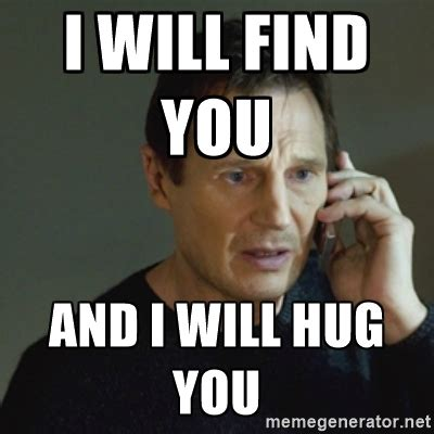 Meme Hug - funny hug meme i will find you and i will hug you picsmine