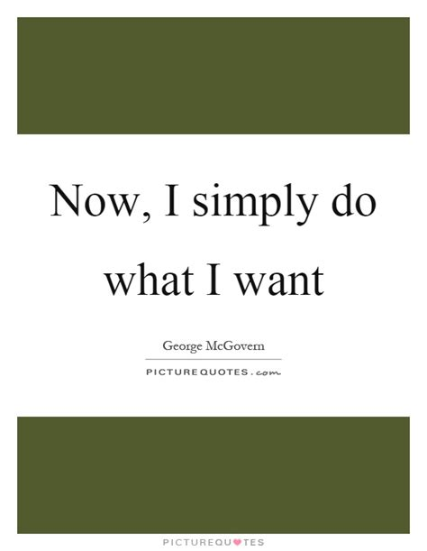 What I Want Now by Now I Simply Do What I Want Picture Quotes