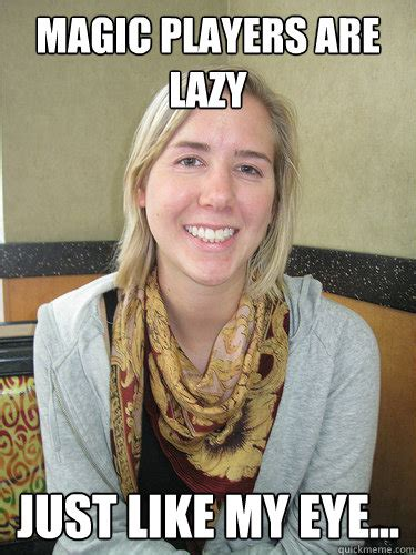 Lazy Eye Meme - magic players are lazy just like my eye alyssa