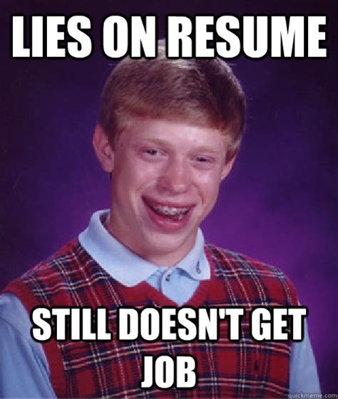 Resume Meme Lies On Resume Still Doesn T Get Bad Luck Brian Quickmeme