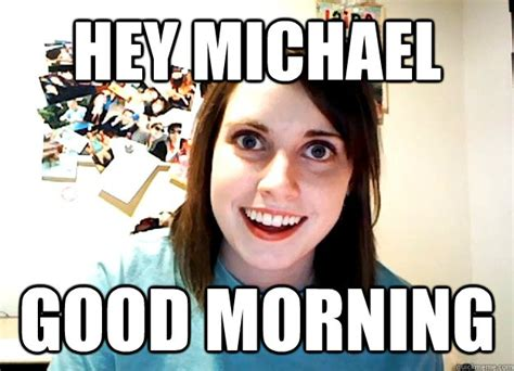 Morning Sex Meme - hey michael good morning overly attached girlfriend
