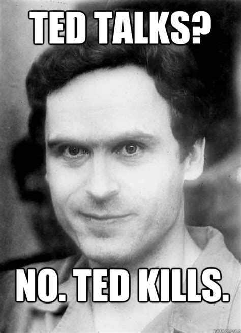 Ted Meme - ted talks no ted kills ted bundy quickmeme