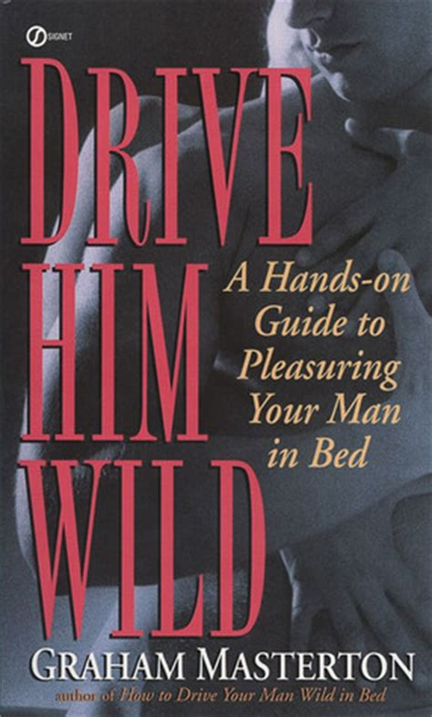 how to be good in bed for him drive him wild a hands on guide to pleasuring your man in bed by graham masterton