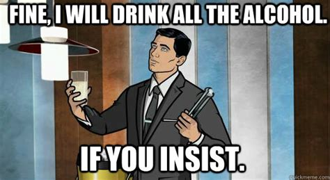 Cocktail Meme - fine i will drink all the alcohol if you insist