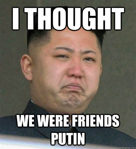 Un Meme - i thought we were friends putin kim jong un cries