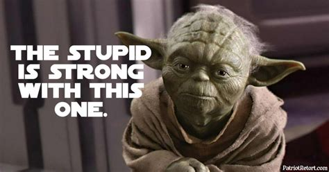The Strong One the stupid is strong with this one patriotretort