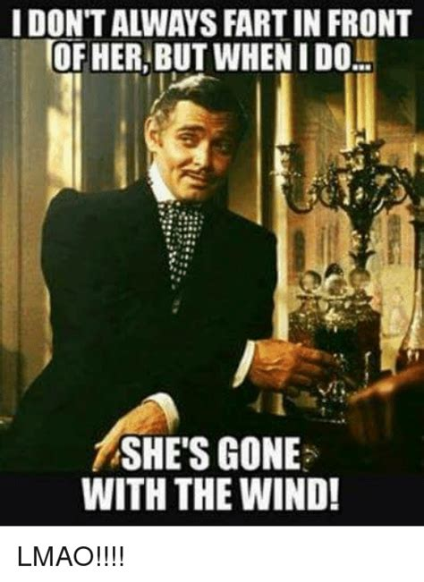 Gone With The Wind Meme - idontalways fart in front of her but whenido she s gone