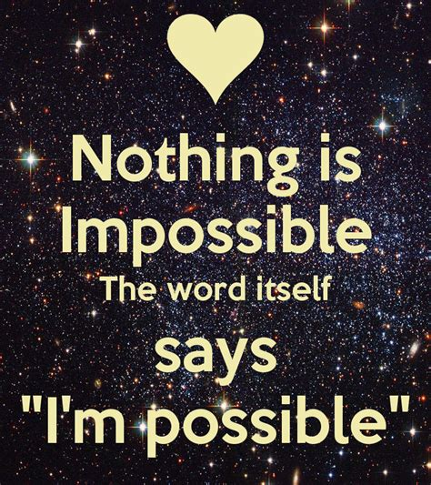 The Says by Nothing Is Impossible The Word Itself Says Quot I M Possible
