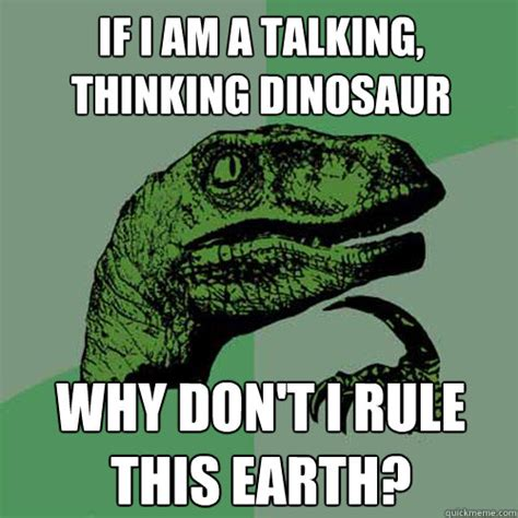 Dino Meme - if i am a talking thinking dinosaur why don t i rule this